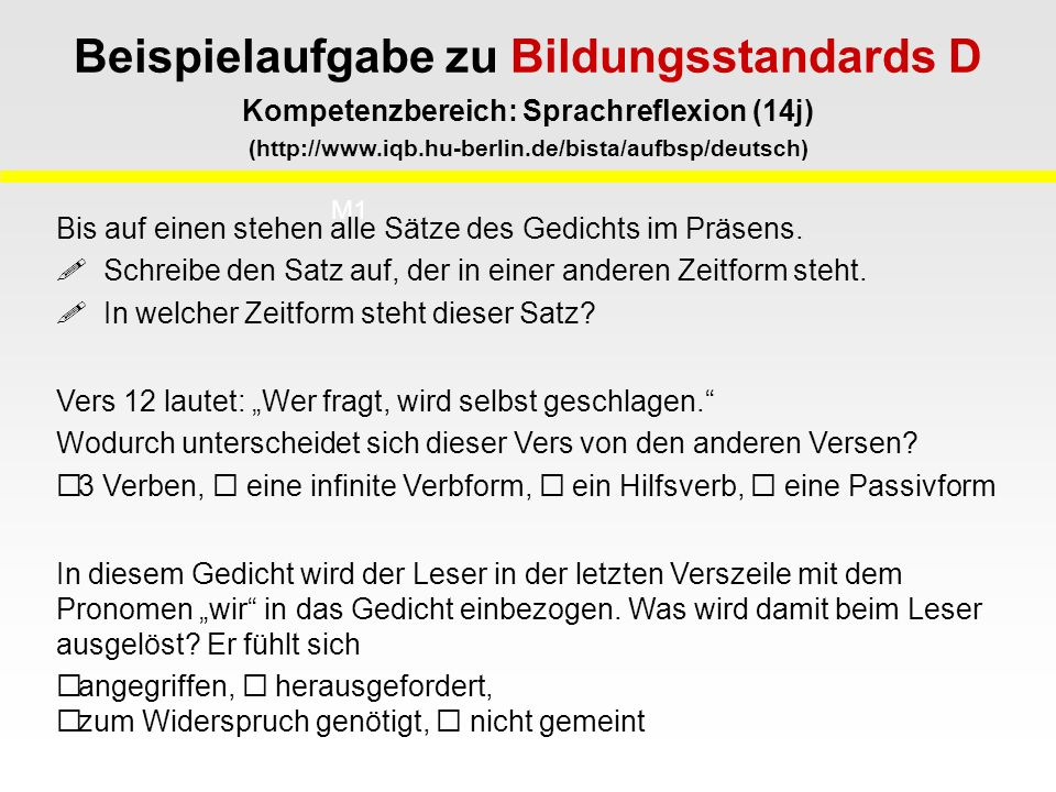 Beispielaufgabe zu Bildungsstandards D Kompetenzbereich: Sprachreflexion (14j) (http://www.iqb.hu-berlin.de/bista/aufbsp/deutsch) M1 M2 Bis auf einen stehen alle Sätze des Gedichts im Präsens.
