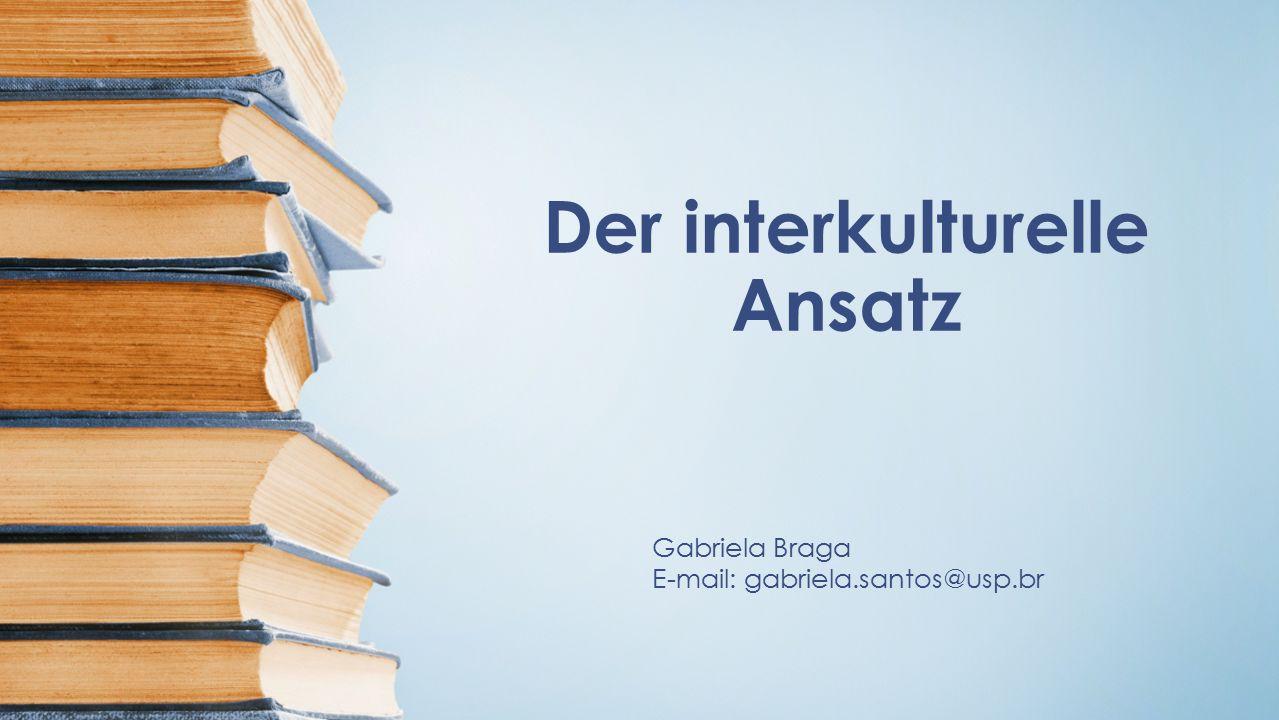 Der interkulturelle Ansatz Gabriela Braga E-mail: gabriela.santos@usp.br