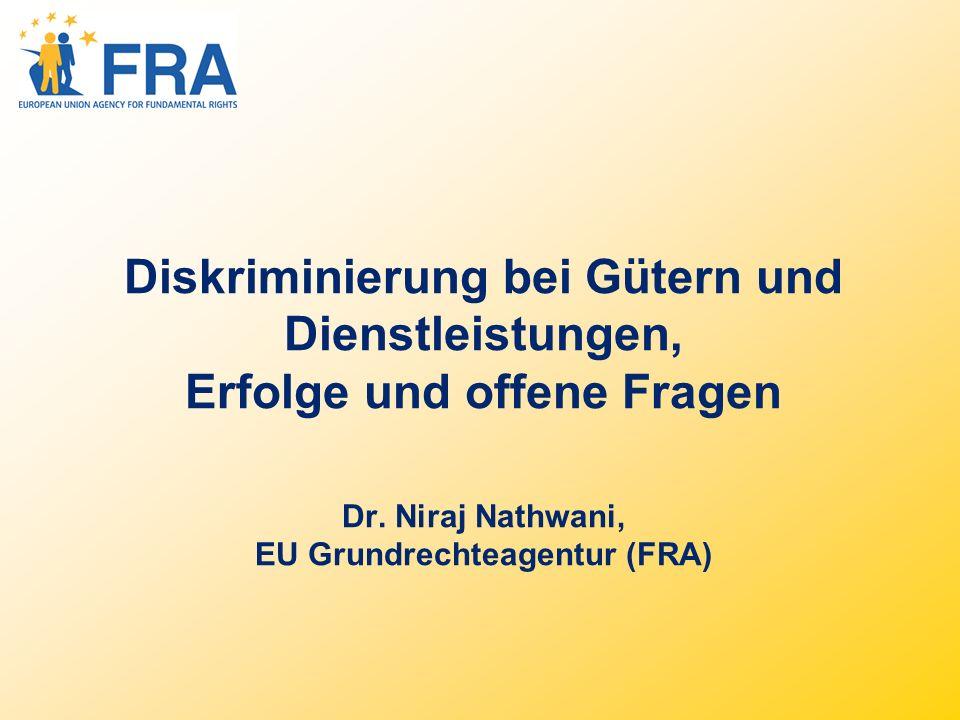 Diskriminierung bei Gütern und Dienstleistungen, Erfolge und offene Fragen Dr. Niraj Nathwani, EU Grundrechteagentur (FRA)