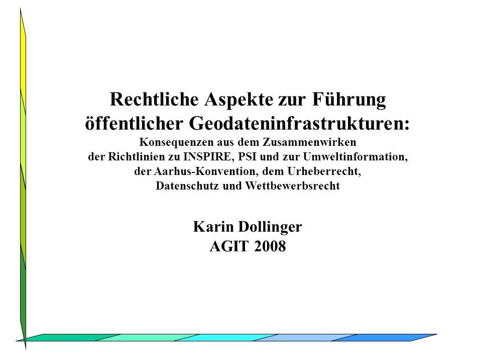 Karin Dollinger AGIT 2008 Rechtliche Aspekte zur Führung öffentlicher Geodateninfrastrukturen: Konsequenzen aus dem Zusammenwirken der Richtlinien zu INSPIRE, PSI und zur Umweltinformation, der Aarhus-Konvention, dem Urheberrecht, Datenschutz und Wettbewerbsrecht Karin Dollinger AGIT 2008