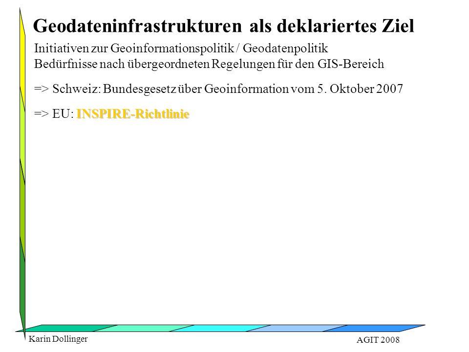 Karin Dollinger AGIT 2008 Geodateninfrastrukturen als deklariertes Ziel Initiativen zur Geoinformationspolitik / Geodatenpolitik Bedürfnisse nach übergeordneten Regelungen für den GIS-Bereich => Schweiz: Bundesgesetz über Geoinformation vom 5.