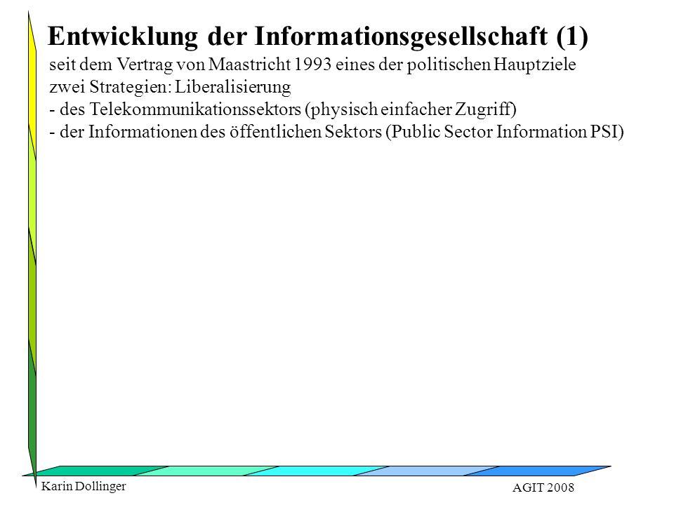 Karin Dollinger AGIT 2008 seit dem Vertrag von Maastricht 1993 eines der politischen Hauptziele zwei Strategien: Liberalisierung - des Telekommunikationssektors (physisch einfacher Zugriff) - der Informationen des öffentlichen Sektors (Public Sector Information PSI) Entwicklung der Informationsgesellschaft (1)