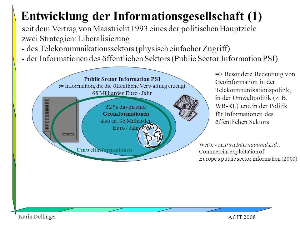 Karin Dollinger AGIT 2008 seit dem Vertrag von Maastricht 1993 eines der politischen Hauptziele zwei Strategien: Liberalisierung - des Telekommunikationssektors (physisch einfacher Zugriff) - der Informationen des öffentlichen Sektors (Public Sector Information PSI) Entwicklung der Informationsgesellschaft (1) Public Sector Information PSI := Information, die die öffentliche Verwaltung erzeugt 68 Milliarden Euro / Jahr 52 % davon sind Geoinformationen also ca.