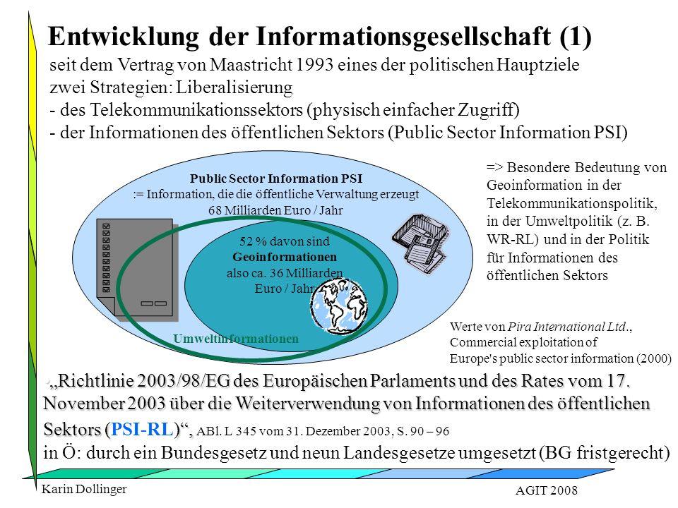 """Karin Dollinger AGIT 2008 seit dem Vertrag von Maastricht 1993 eines der politischen Hauptziele zwei Strategien: Liberalisierung - des Telekommunikationssektors (physisch einfacher Zugriff) - der Informationen des öffentlichen Sektors (Public Sector Information PSI) """"Richtlinie 2003/98/EG des Europäischen Parlaments und des Rates vom 17."""