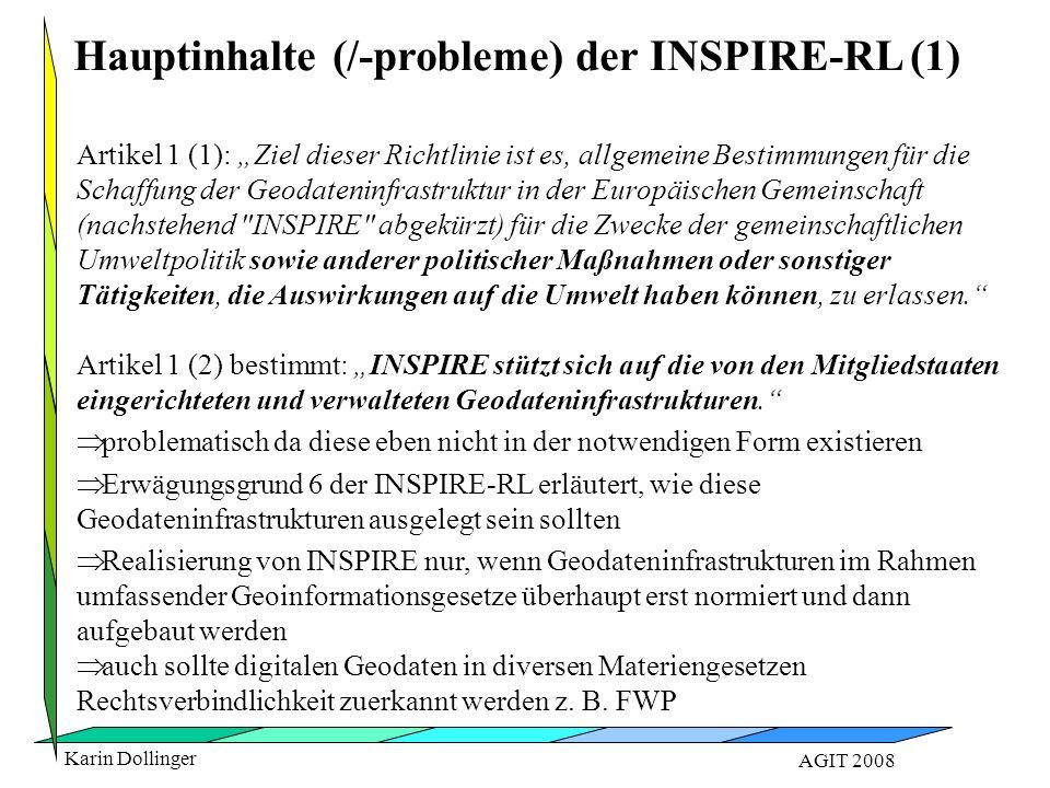 """Karin Dollinger AGIT 2008 Artikel 1 (1): """"Ziel dieser Richtlinie ist es, allgemeine Bestimmungen für die Schaffung der Geodateninfrastruktur in der Europäischen Gemeinschaft (nachstehend INSPIRE abgekürzt) für die Zwecke der gemeinschaftlichen Umweltpolitik sowie anderer politischer Maßnahmen oder sonstiger Tätigkeiten, die Auswirkungen auf die Umwelt haben können, zu erlassen. Artikel 1 (2) bestimmt: """"INSPIRE stützt sich auf die von den Mitgliedstaaten eingerichteten und verwalteten Geodateninfrastrukturen.   problematisch da diese eben nicht in der notwendigen Form existieren   Erwägungsgrund 6 der INSPIRE-RL erläutert, wie diese Geodateninfrastrukturen ausgelegt sein sollten   Realisierung von INSPIRE nur, wenn Geodateninfrastrukturen im Rahmen umfassender Geoinformationsgesetze überhaupt erst normiert und dann aufgebaut werden   auch sollte digitalen Geodaten in diversen Materiengesetzen Rechtsverbindlichkeit zuerkannt werden z."""