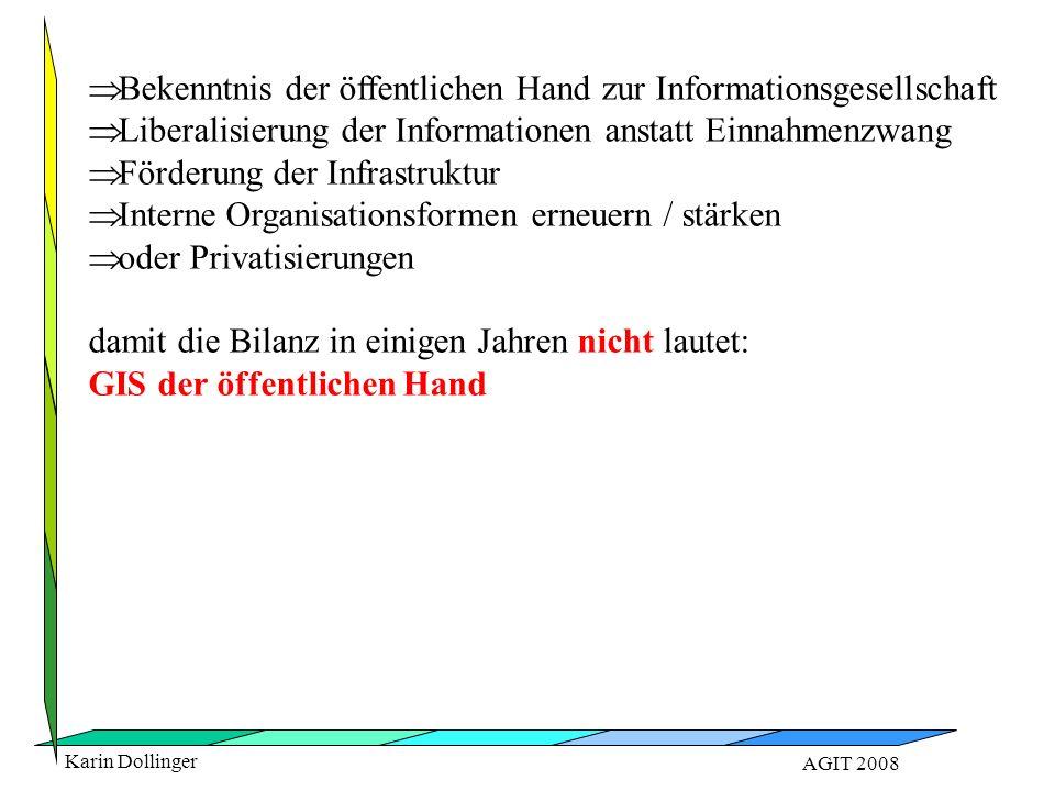 Karin Dollinger AGIT 2008   Bekenntnis der öffentlichen Hand zur Informationsgesellschaft   Liberalisierung der Informationen anstatt Einnahmenzwang   Förderung der Infrastruktur   Interne Organisationsformen erneuern / stärken   oder Privatisierungen damit die Bilanz in einigen Jahren nicht lautet: GIS der öffentlichen Hand