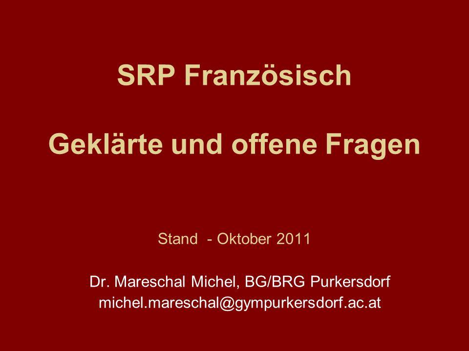 SRP Französisch Geklärte und offene Fragen Stand - Oktober 2011 Dr. Mareschal Michel, BG/BRG Purkersdorf michel.mareschal@gympurkersdorf.ac.at
