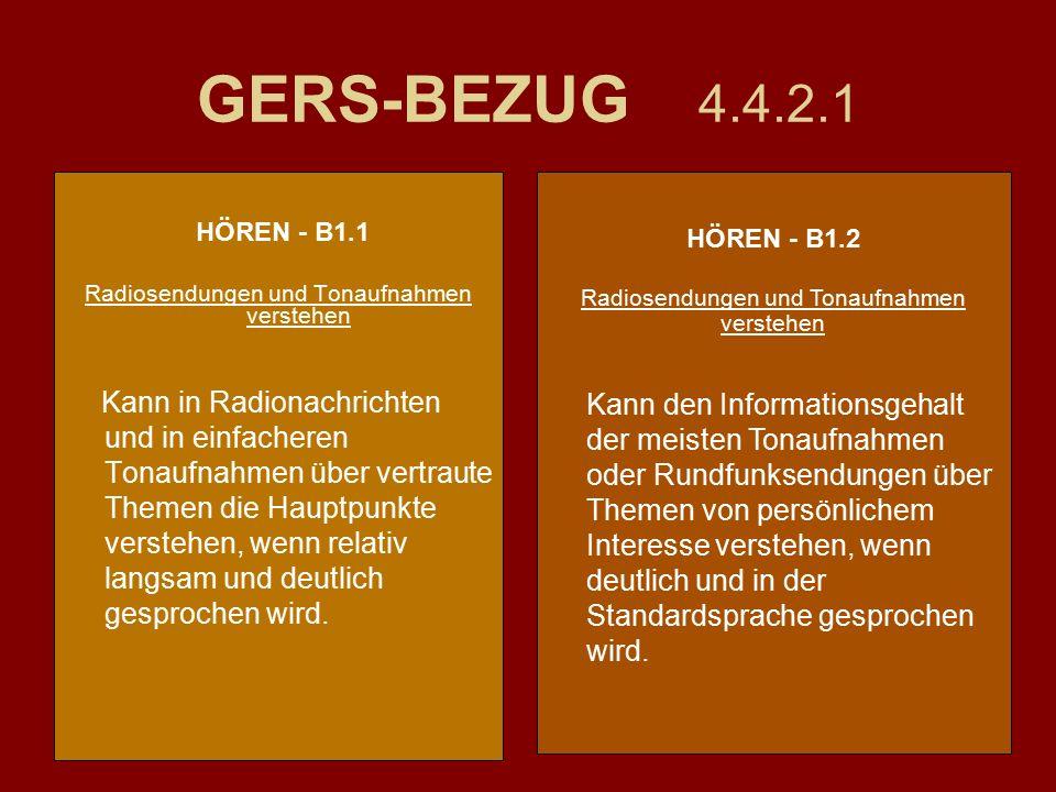 GERS-BEZUG 4.4.2.1 HÖREN - B1.1 Radiosendungen und Tonaufnahmen verstehen Kann in Radionachrichten und in einfacheren Tonaufnahmen über vertraute Themen die Hauptpunkte verstehen, wenn relativ langsam und deutlich gesprochen wird.