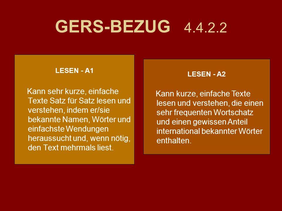 GERS-BEZUG 4.4.2.2 LESEN - A1 Kann sehr kurze, einfache Texte Satz für Satz lesen und verstehen, indem er/sie bekannte Namen, Wörter und einfachste Wendungen heraussucht und, wenn nötig, den Text mehrmals liest.