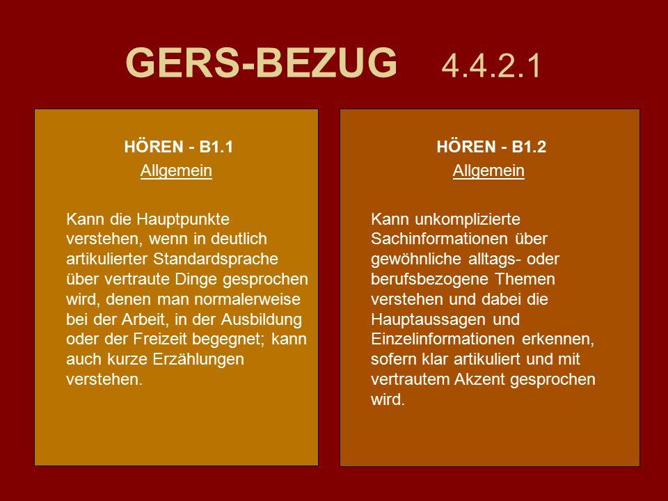 GERS-BEZUG 4.4.2.1 HÖREN - B1.1 Allgemein Kann die Hauptpunkte verstehen, wenn in deutlich artikulierter Standardsprache über vertraute Dinge gesprochen wird, denen man normalerweise bei der Arbeit, in der Ausbildung oder der Freizeit begegnet; kann auch kurze Erzählungen verstehen.