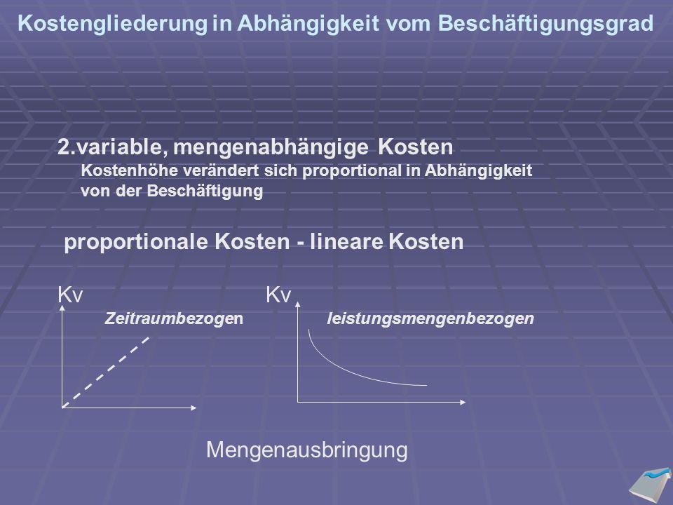 2.variable, mengenabhängige Kosten Kostenhöhe verändert sich proportional in Abhängigkeit von der Beschäftigung proportionale Kosten - lineare Kosten Kv Zeitraumbezogen leistungsmengenbezogen Mengenausbringung Kostengliederung in Abhängigkeit vom Beschäftigungsgrad