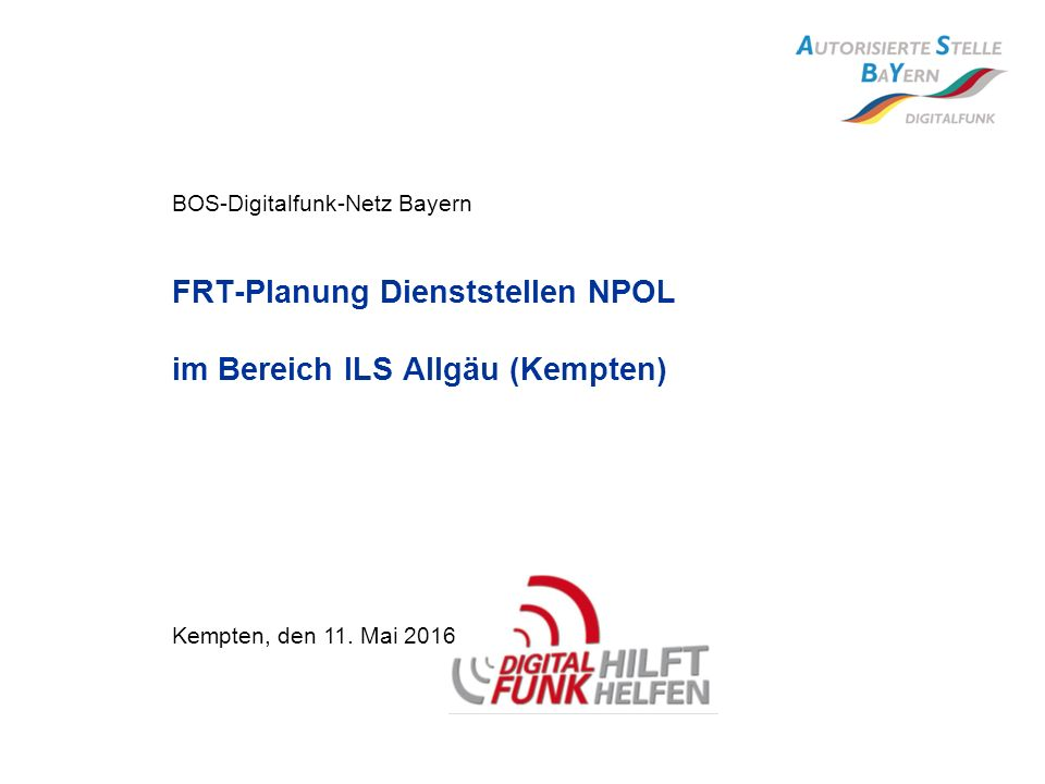 BOS-Digitalfunk-Netz Bayern FRT-Planung Dienststellen NPOL im Bereich ILS Allgäu (Kempten) Kempten, den 11. Mai 2016