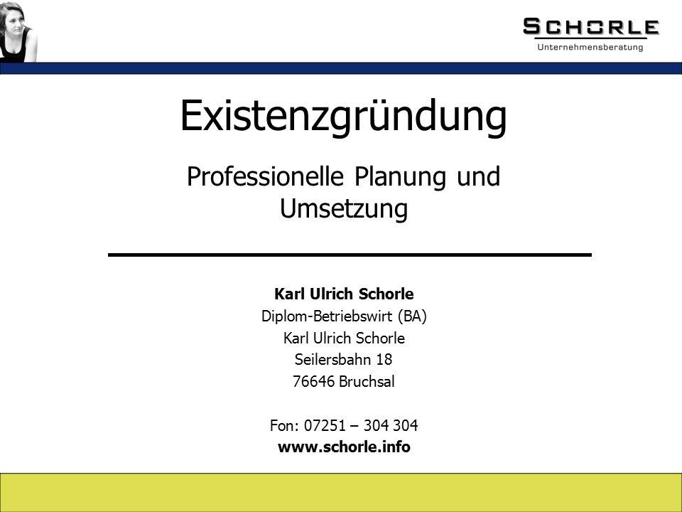 Existenzgründung Professionelle Planung und Umsetzung Karl Ulrich Schorle Diplom-Betriebswirt (BA) Karl Ulrich Schorle Seilersbahn 18 76646 Bruchsal Fon: 07251 – 304 304 www.schorle.info