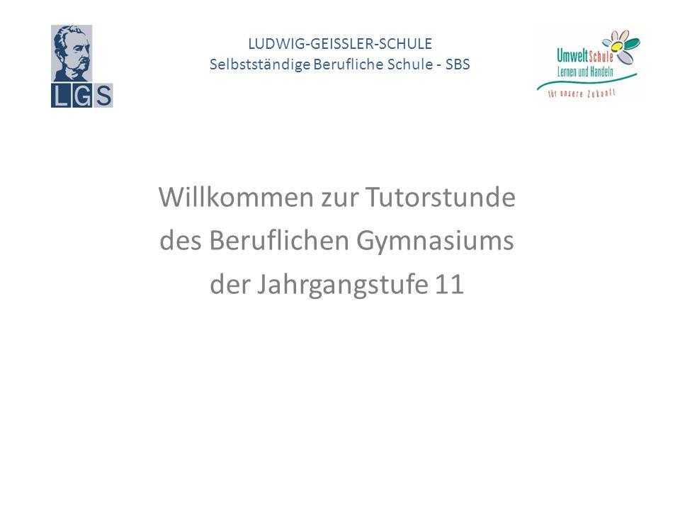 LUDWIG-GEISSLER-SCHULE Selbstständige Berufliche Schule - SBS Willkommen zur Tutorstunde des Beruflichen Gymnasiums der Jahrgangstufe 11