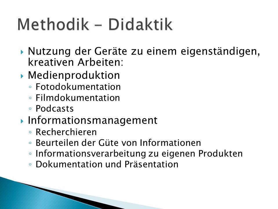 Nutzung der Geräte zu einem eigenständigen, kreativen Arbeiten:  Medienproduktion ◦ Fotodokumentation ◦ Filmdokumentation ◦ Podcasts  Informationsmanagement ◦ Recherchieren ◦ Beurteilen der Güte von Informationen ◦ Informationsverarbeitung zu eigenen Produkten ◦ Dokumentation und Präsentation