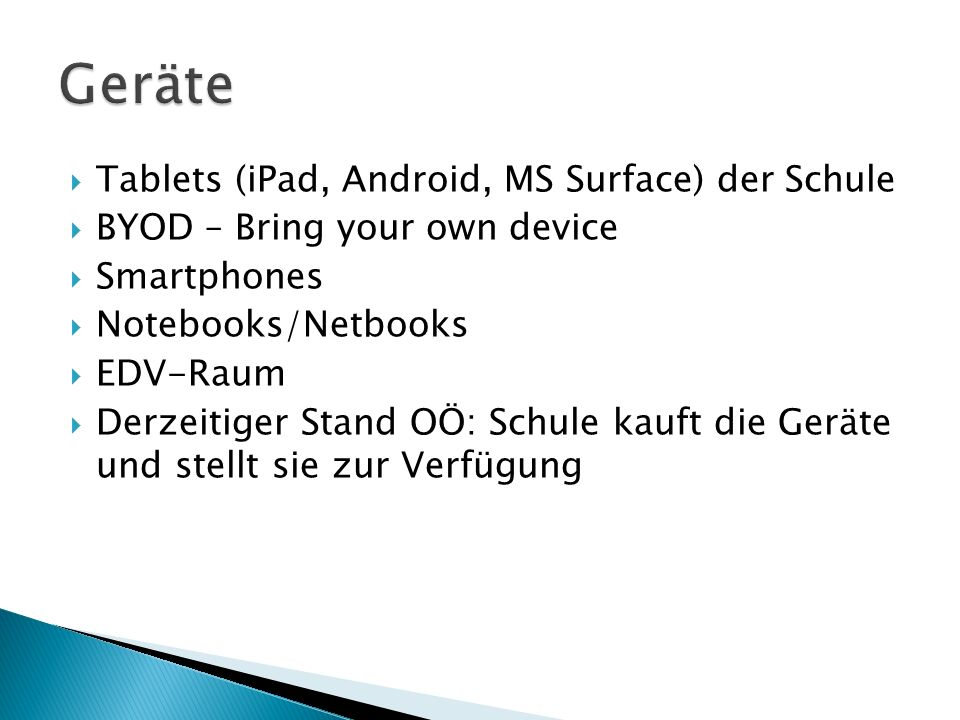  Tablets (iPad, Android, MS Surface) der Schule  BYOD – Bring your own device  Smartphones  Notebooks/Netbooks  EDV-Raum  Derzeitiger Stand OÖ: Schule kauft die Geräte und stellt sie zur Verfügung