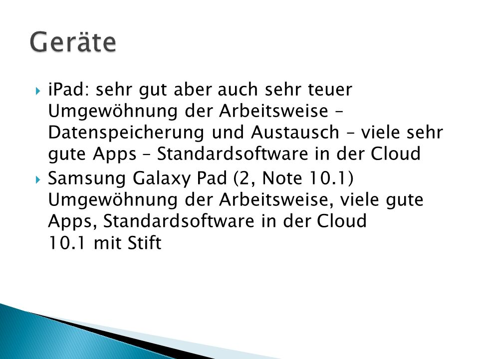  MS Surface – Windows RT € 200.- ohne Tastatur bis 30.9.2013 MS-Office vorhanden wenige Apps sehr gute Leistung Windows-Ähnlichkeit (Dateiverwaltung, USB, Anbindung ans Netzwerk der Schule, …) Auslaufmodell – neues Modell demnächst