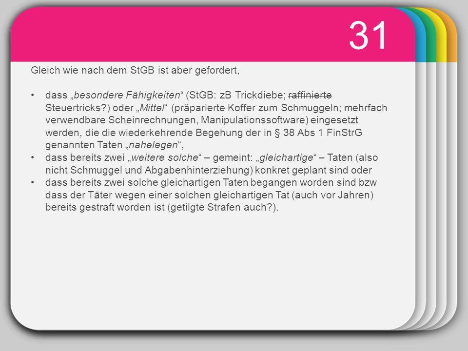 """WINTER Template 31 Gleich wie nach dem StGB ist aber gefordert, dass """"besondere Fähigkeiten (StGB: zB Trickdiebe; raffinierte Steuertricks?) oder """"Mittel (präparierte Koffer zum Schmuggeln; mehrfach verwendbare Scheinrechnungen, Manipulationssoftware) eingesetzt werden, die die wiederkehrende Begehung der in § 38 Abs 1 FinStrG genannten Taten """"nahelegen , dass bereits zwei """"weitere solche – gemeint: """"gleichartige – Taten (also nicht Schmuggel und Abgabenhinterziehung) konkret geplant sind oder dass bereits zwei solche gleichartigen Taten begangen worden sind bzw dass der Täter wegen einer solchen gleichartigen Tat (auch vor Jahren) bereits gestraft worden ist (getilgte Strafen auch?)."""
