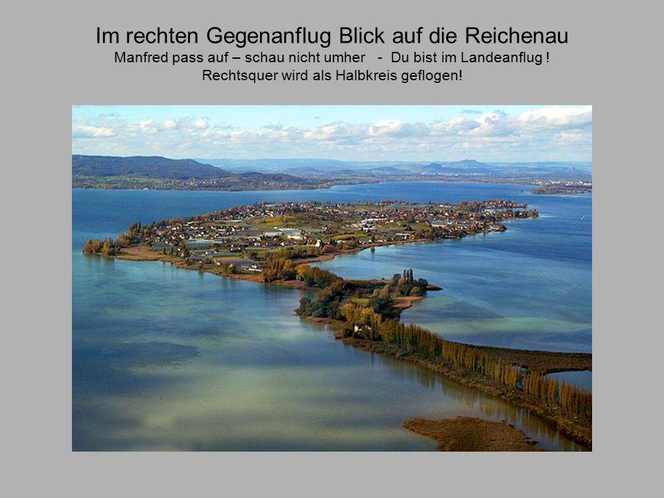 Im rechten Gegenanflug Blick auf die Reichenau Manfred pass auf – schau nicht umher - Du bist im Landeanflug .