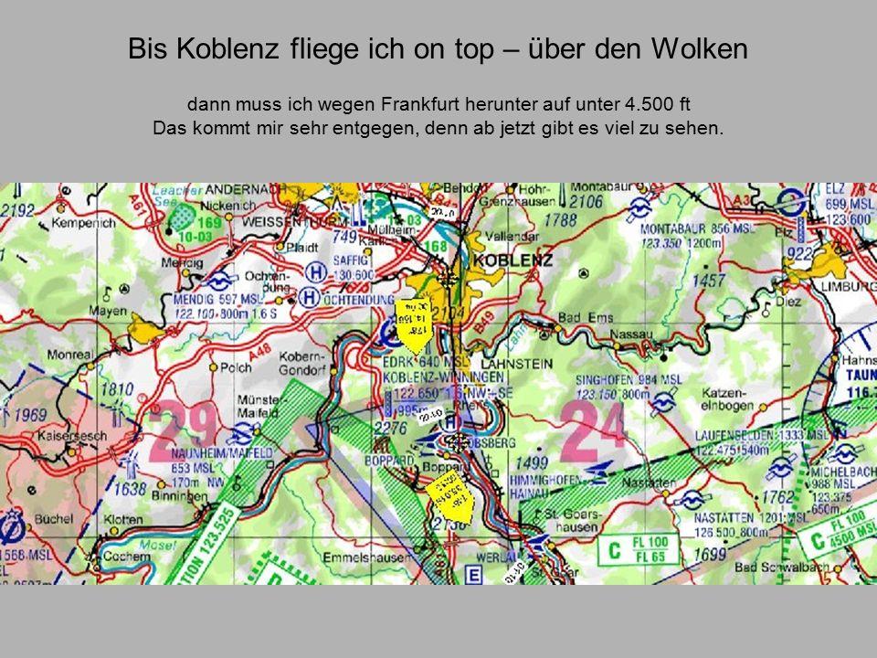 Bis Koblenz fliege ich on top – über den Wolken dann muss ich wegen Frankfurt herunter auf unter 4.500 ft Das kommt mir sehr entgegen, denn ab jetzt gibt es viel zu sehen.