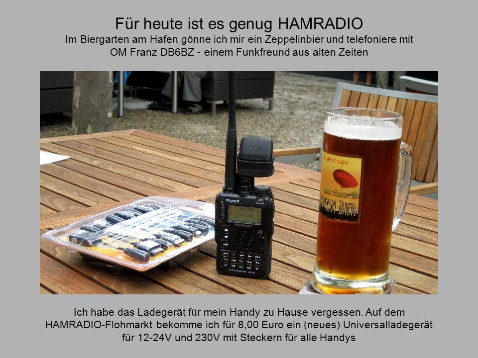 Für heute ist es genug HAMRADIO Im Biergarten am Hafen gönne ich mir ein Zeppelinbier und telefoniere mit OM Franz DB6BZ - einem Funkfreund aus alten Zeiten Ich habe das Ladegerät für mein Handy zu Hause vergessen.