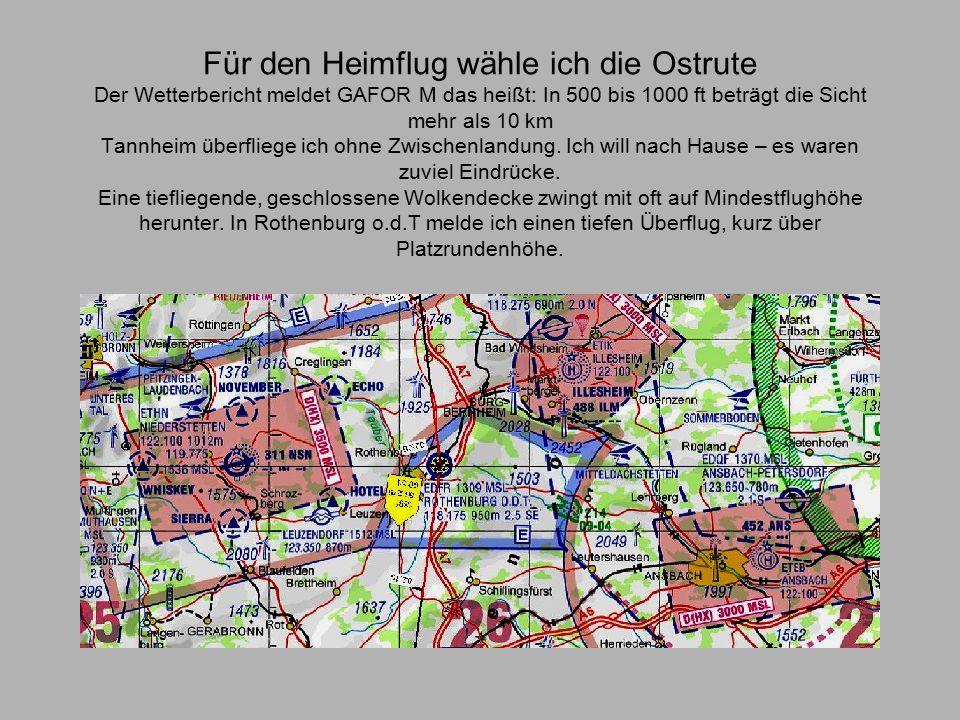 Für den Heimflug wähle ich die Ostrute Der Wetterbericht meldet GAFOR M das heißt: In 500 bis 1000 ft beträgt die Sicht mehr als 10 km Tannheim überfliege ich ohne Zwischenlandung.