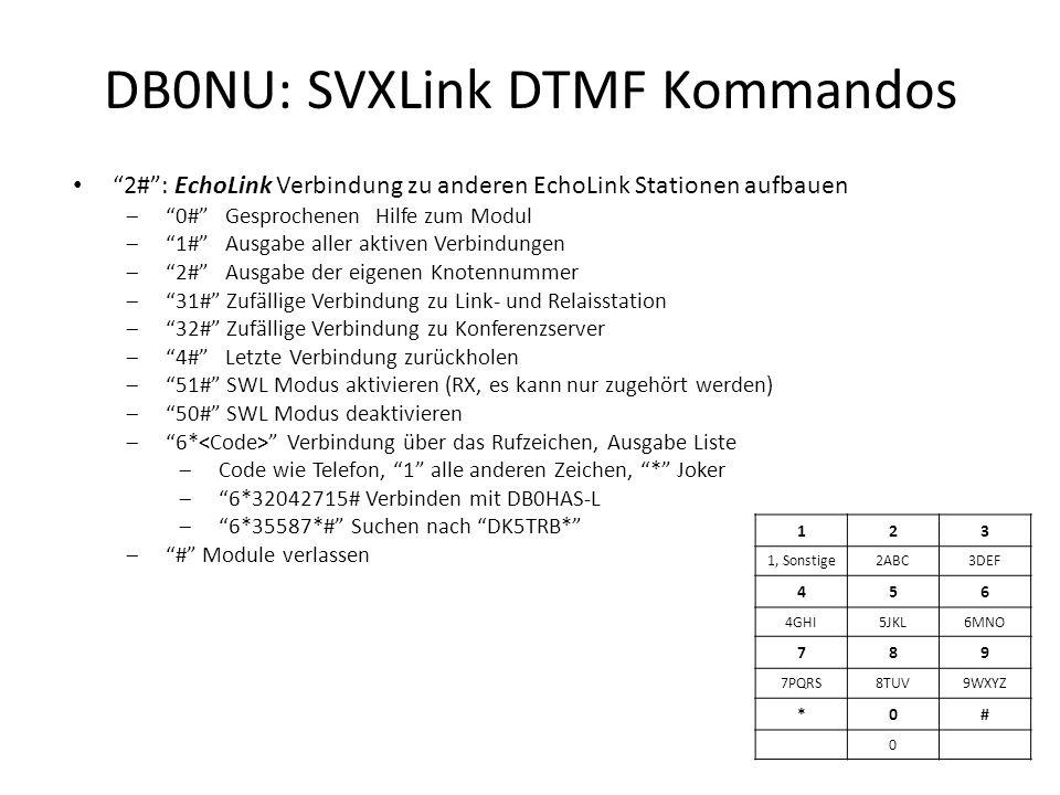 DB0NU: SVXLink DTMF Kommandos 2# : EchoLink Verbindung zu anderen EchoLink Stationen aufbauen  0# Gesprochenen Hilfe zum Modul  1# Ausgabe aller aktiven Verbindungen  2# Ausgabe der eigenen Knotennummer  31# Zufällige Verbindung zu Link- und Relaisstation  32# Zufällige Verbindung zu Konferenzserver  4# Letzte Verbindung zurückholen  51# SWL Modus aktivieren (RX, es kann nur zugehört werden)  50# SWL Modus deaktivieren  6* Verbindung über das Rufzeichen, Ausgabe Liste  Code wie Telefon, 1 alle anderen Zeichen, * Joker  6*32042715# Verbinden mit DB0HAS-L  6*35587*# Suchen nach DK5TRB*  # Module verlassen 123 1, Sonstige2ABC3DEF 456 4GHI5JKL6MNO 789 7PQRS8TUV9WXYZ *0# 0