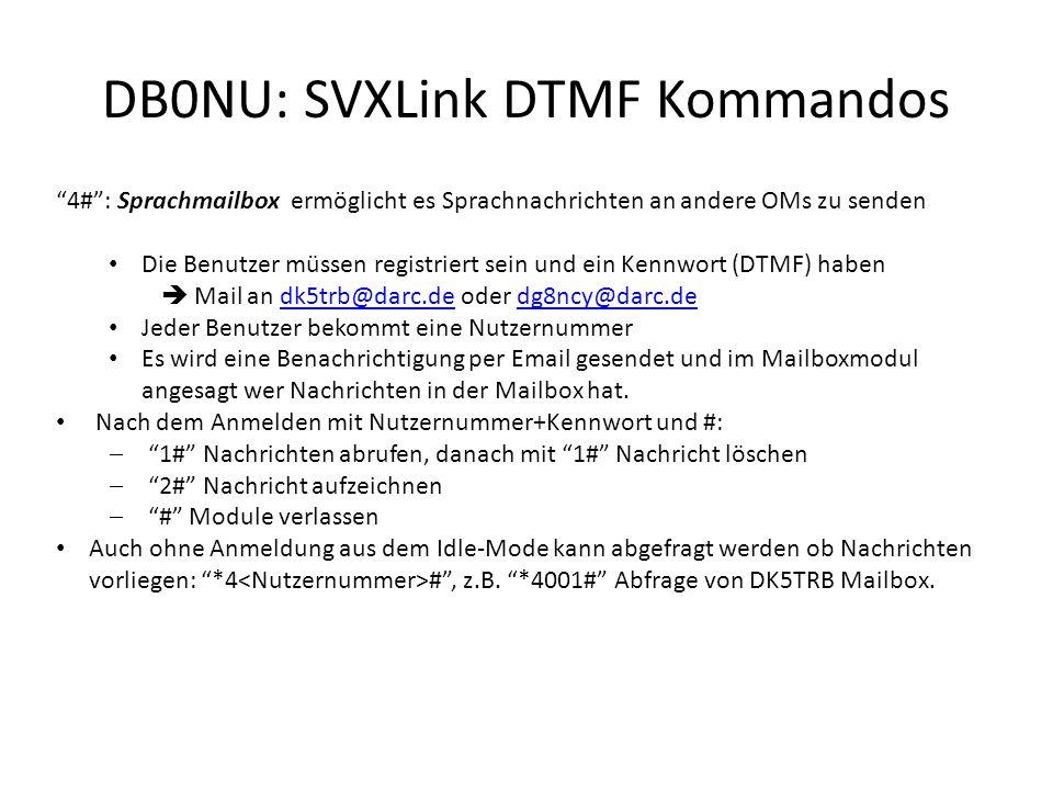 DB0NU: SVXLink DTMF Kommandos D # : DTMF Kurzwahl/Makro von beliebigen Funktionen aus den Modulen D0# Verbindung mit EchoLink Testserver D1# Verbindung mit DB0HAS-L D2# Verbindung mit DB0ADB-R D3# Verbindung mit DB0UC-R D4# Verbindung mit DB0EL-R D5# Verbindung mit DM0ZB-R D6# Verbindung mit DB0FUL-L D7# Verbindung mit Konferenzserver *GERMANY* D8# Verbindung mit Knoten 726834 D9# Wetterinformation Flughafen Göteborg Landvetter Weitere Module/Funktionen programmierbar DB0HAS-L #5 : Verlesen des aktuellen Rundspruchs