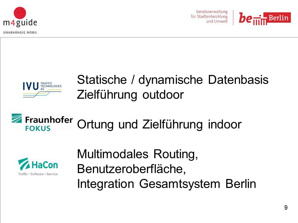 9 Statische / dynamische Datenbasis Zielführung outdoor Ortung und Zielführung indoor Multimodales Routing, Benutzeroberfläche, Integration Gesamtsystem Berlin