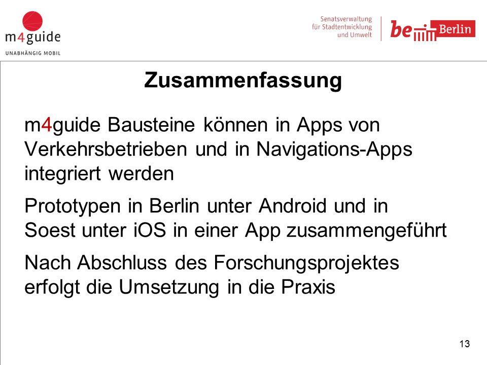 Zusammenfassung m4guide Bausteine können in Apps von Verkehrsbetrieben und in Navigations-Apps integriert werden Prototypen in Berlin unter Android und in Soest unter iOS in einer App zusammengeführt Nach Abschluss des Forschungsprojektes erfolgt die Umsetzung in die Praxis 13