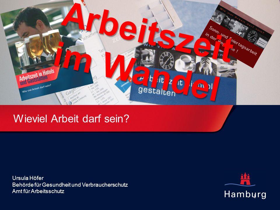 1 Wieviel Arbeit darf sein? Ursula Höfer Behörde für Gesundheit und Verbraucherschutz Amt für Arbeitsschutz Arbeitszeit im Wandel