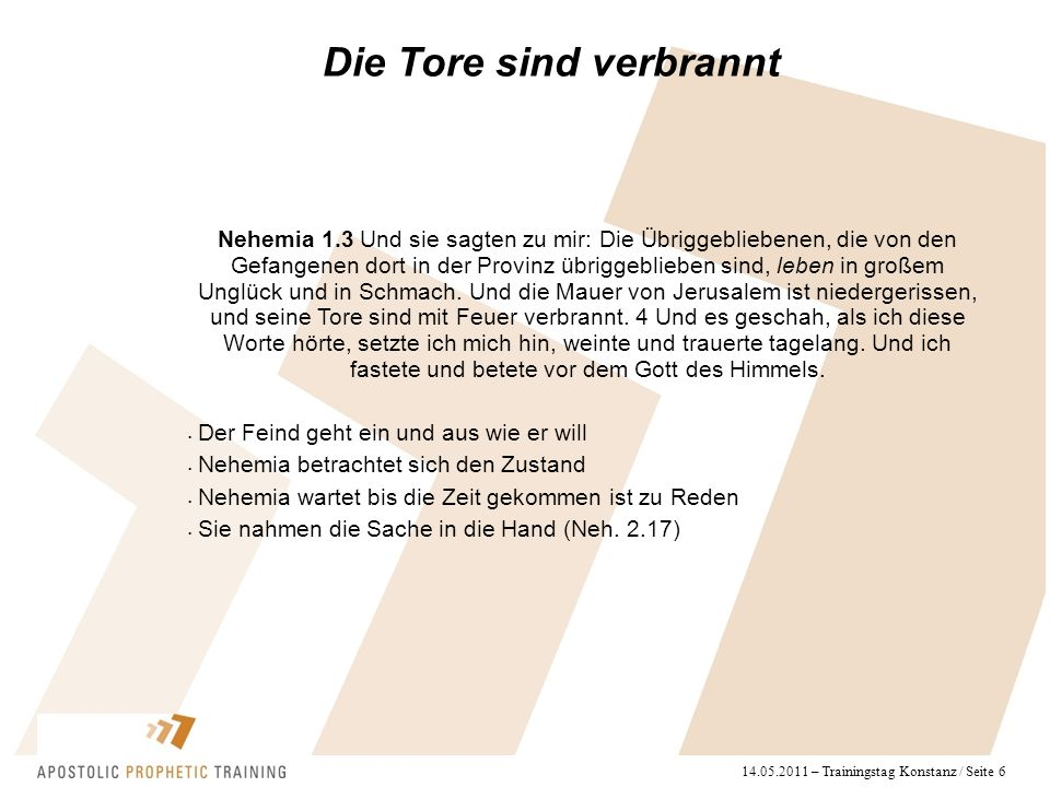 14.05.2011 – Trainingstag Konstanz / Seite 6 Die Tore sind verbrannt Nehemia 1.3 Und sie sagten zu mir: Die Übriggebliebenen, die von den Gefangenen dort in der Provinz übriggeblieben sind, leben in großem Unglück und in Schmach.