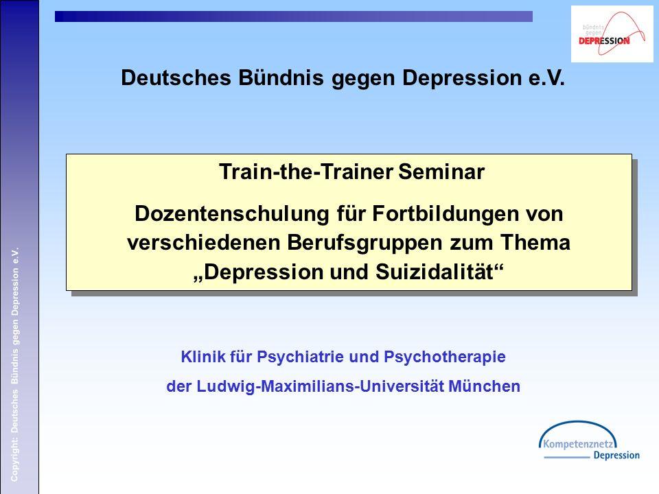 Copyright: Deutsches Bündnis gegen Depression e.V. Klinik für Psychiatrie und Psychotherapie der Ludwig-Maximilians-Universität München Train-the-Trai