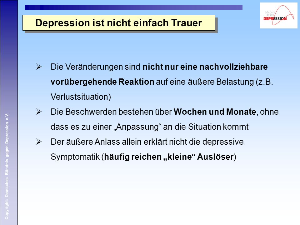 Copyright: Deutsches Bündnis gegen Depression e.V. Depression ist nicht einfach Trauer  Die Veränderungen sind nicht nur eine nachvollziehbare vorübe