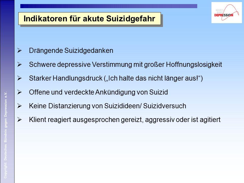 Copyright: Deutsches Bündnis gegen Depression e.V. Indikatoren für akute Suizidgefahr  Drängende Suizidgedanken  Schwere depressive Verstimmung mit