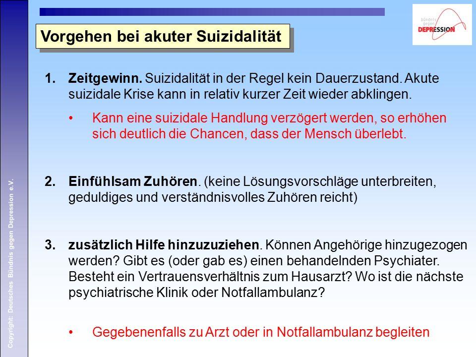 Copyright: Deutsches Bündnis gegen Depression e.V. Vorgehen bei akuter Suizidalität 1.Zeitgewinn. Suizidalität in der Regel kein Dauerzustand. Akute s