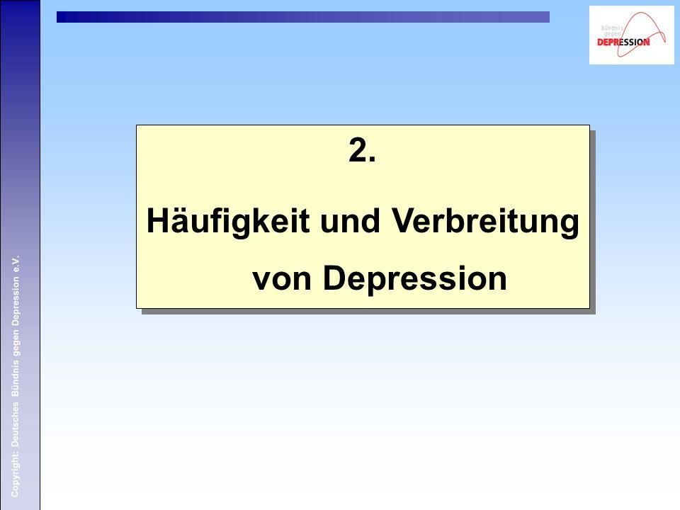 Copyright: Deutsches Bündnis gegen Depression e.V. 2. Häufigkeit und Verbreitung von Depression 2. Häufigkeit und Verbreitung von Depression