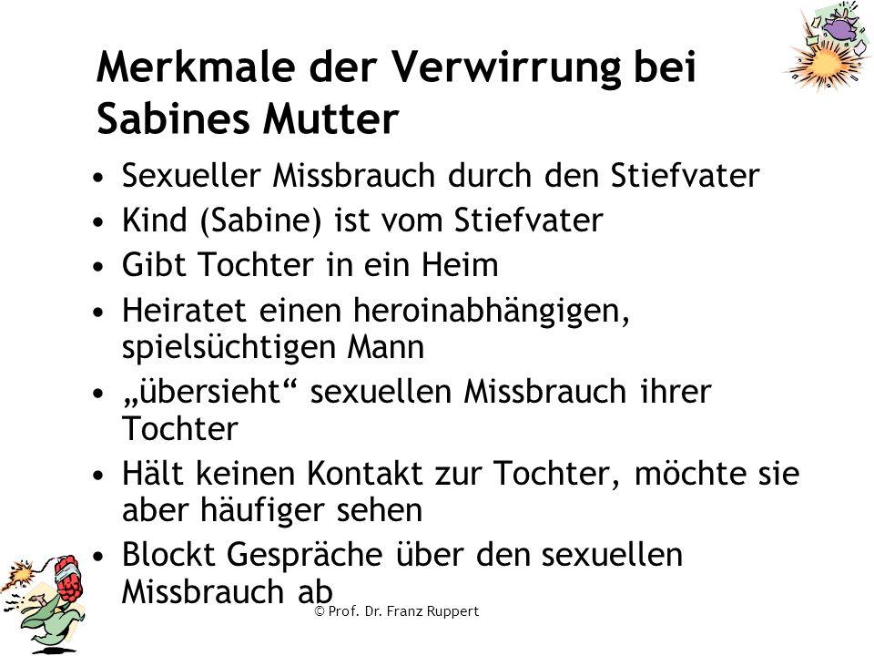 © Prof. Dr. Franz Ruppert Merkmale der Verwirrung bei Sabines Mutter Sexueller Missbrauch durch den Stiefvater Kind (Sabine) ist vom Stiefvater Gibt T