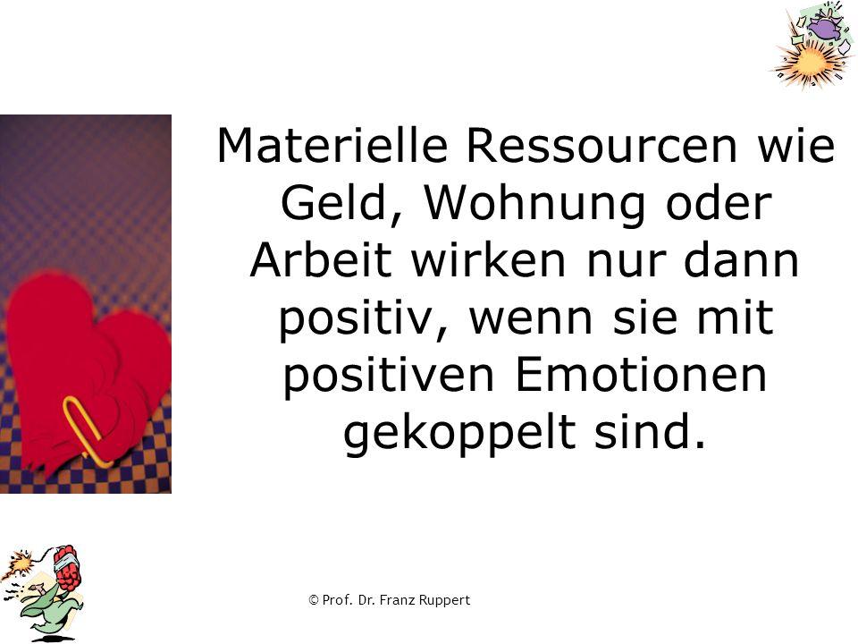 © Prof. Dr. Franz Ruppert Materielle Ressourcen wie Geld, Wohnung oder Arbeit wirken nur dann positiv, wenn sie mit positiven Emotionen gekoppelt sind
