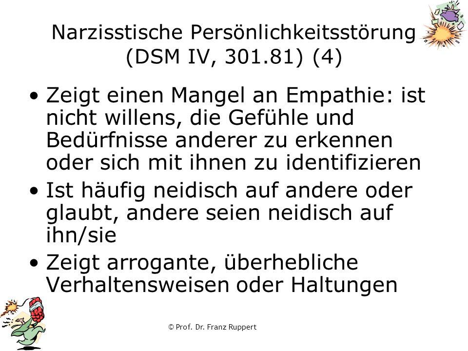 © Prof. Dr. Franz Ruppert Narzisstische Persönlichkeitsstörung (DSM IV, 301.81) (4) Zeigt einen Mangel an Empathie: ist nicht willens, die Gefühle und