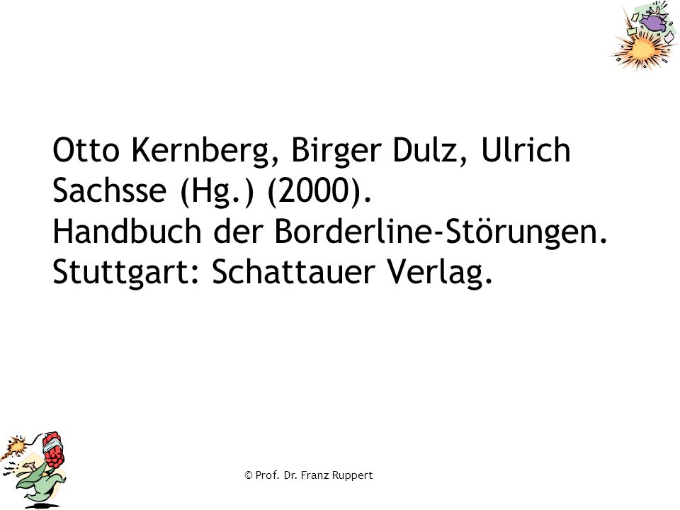 © Prof. Dr. Franz Ruppert Otto Kernberg, Birger Dulz, Ulrich Sachsse (Hg.) (2000). Handbuch der Borderline-Störungen. Stuttgart: Schattauer Verlag.