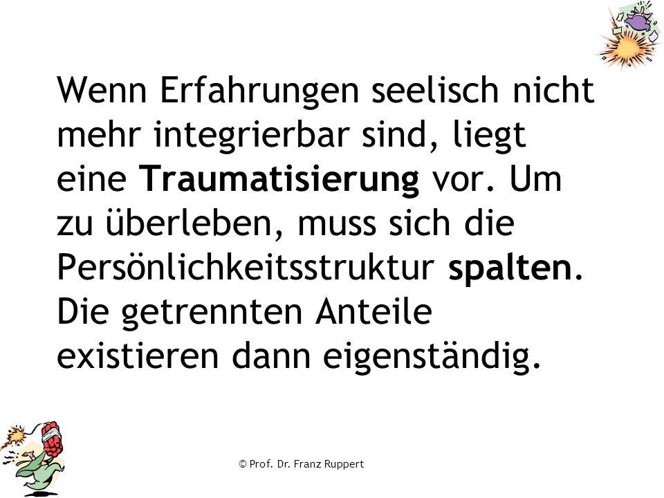 © Prof. Dr. Franz Ruppert Wenn Erfahrungen seelisch nicht mehr integrierbar sind, liegt eine Traumatisierung vor. Um zu überleben, muss sich die Persö