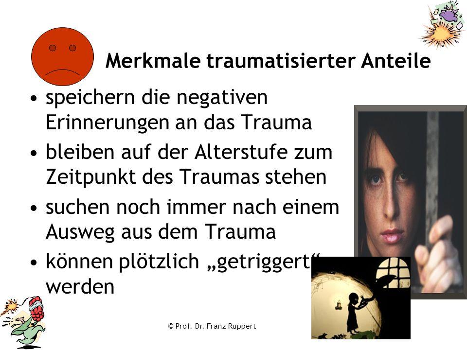 © Prof. Dr. Franz Ruppert Merkmale traumatisierter Anteile speichern die negativen Erinnerungen an das Trauma bleiben auf der Alterstufe zum Zeitpunkt