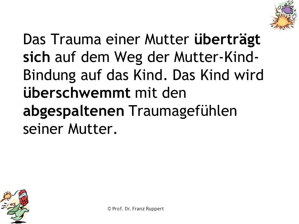 © Prof. Dr. Franz Ruppert Das Trauma einer Mutter überträgt sich auf dem Weg der Mutter-Kind- Bindung auf das Kind. Das Kind wird überschwemmt mit den