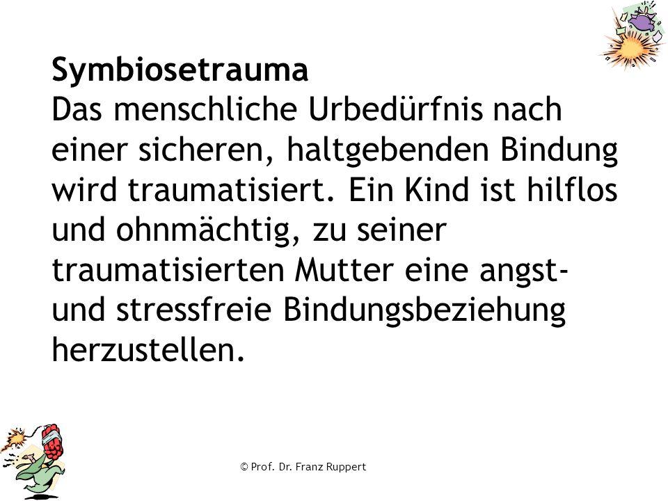 © Prof. Dr. Franz Ruppert Symbiosetrauma Das menschliche Urbedürfnis nach einer sicheren, haltgebenden Bindung wird traumatisiert. Ein Kind ist hilflo