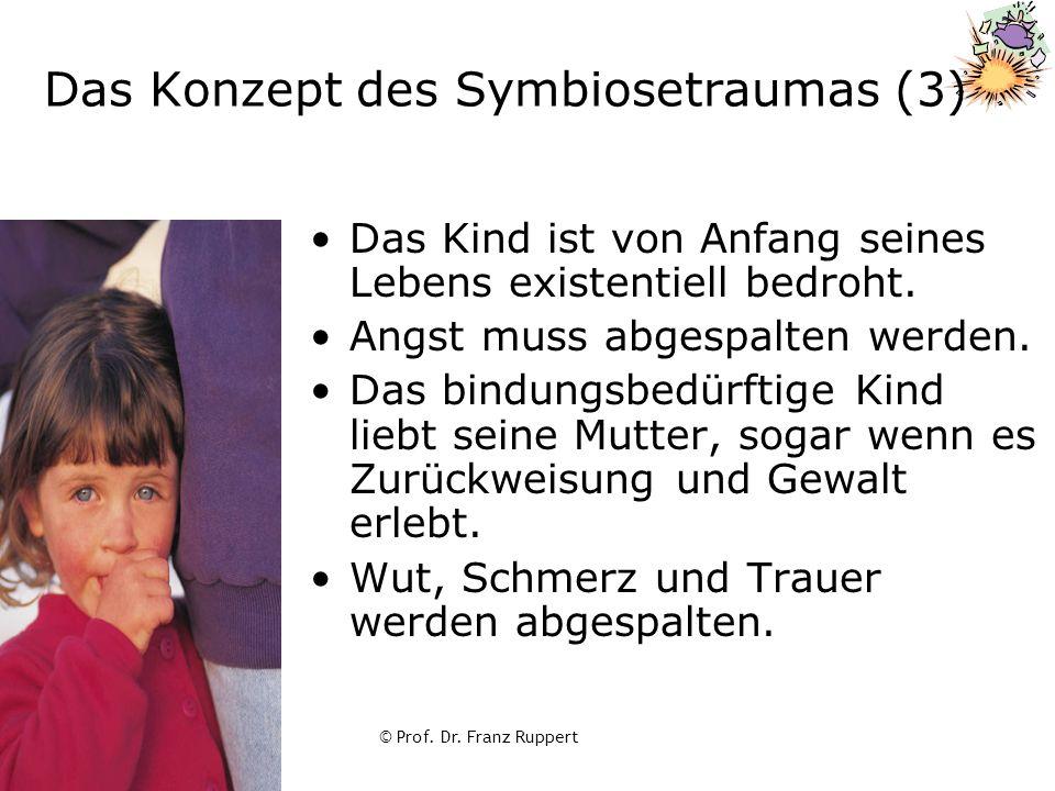 © Prof. Dr. Franz Ruppert Das Konzept des Symbiosetraumas (3) Das Kind ist von Anfang seines Lebens existentiell bedroht. Angst muss abgespalten werde