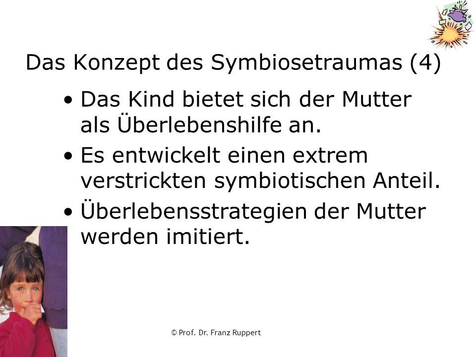 © Prof. Dr. Franz Ruppert Das Konzept des Symbiosetraumas (4) Das Kind bietet sich der Mutter als Überlebenshilfe an. Es entwickelt einen extrem verst