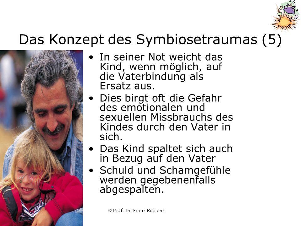 © Prof. Dr. Franz Ruppert Das Konzept des Symbiosetraumas (5) In seiner Not weicht das Kind, wenn möglich, auf die Vaterbindung als Ersatz aus. Dies b