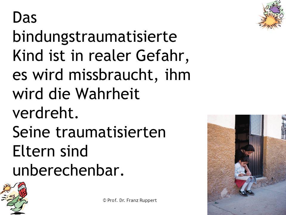 © Prof. Dr. Franz Ruppert Das bindungstraumatisierte Kind ist in realer Gefahr, es wird missbraucht, ihm wird die Wahrheit verdreht. Seine traumatisie