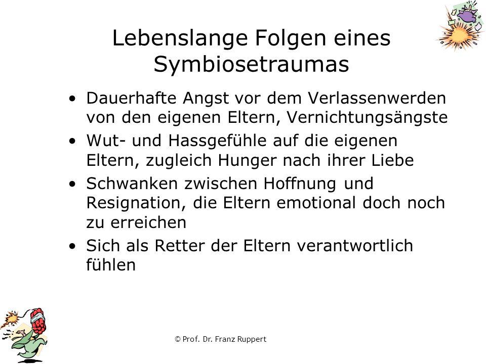 © Prof. Dr. Franz Ruppert Lebenslange Folgen eines Symbiosetraumas Dauerhafte Angst vor dem Verlassenwerden von den eigenen Eltern, Vernichtungsängste